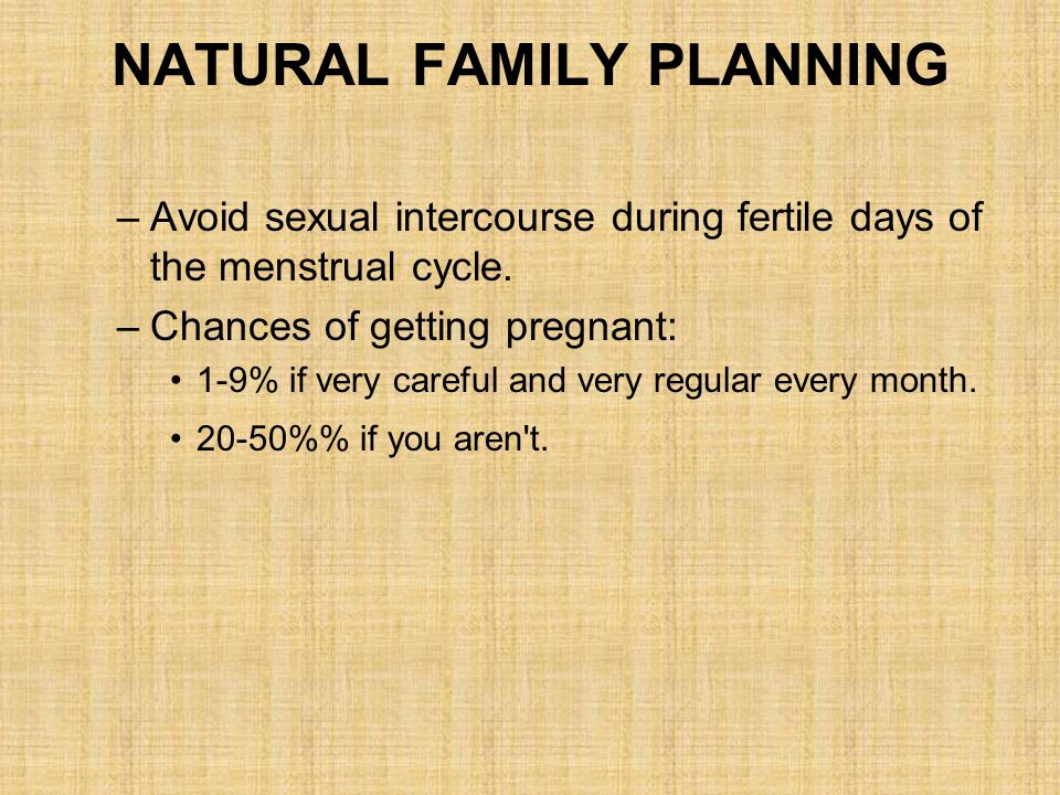 NATURAL FAMILY PLANNING –Avoid sexual intercourse during fertile days of the menstrual cycle. –Chances of getting pregnant: 1-9% if very careful and v