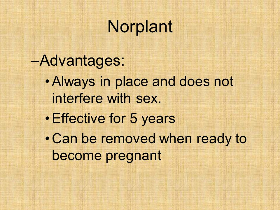 Norplant –Advantages: Always in place and does not interfere with sex. Effective for 5 years Can be removed when ready to become pregnant