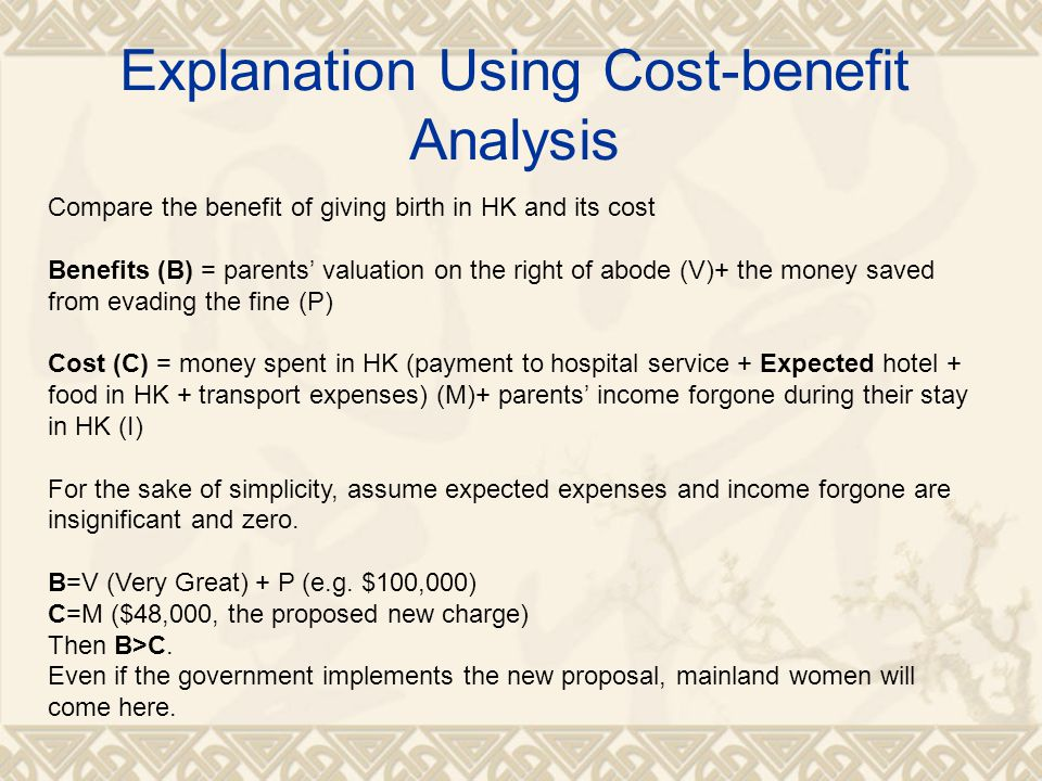 Explanation Using Cost-benefit Analysis Compare the benefit of giving birth in HK and its cost Benefits (B) = parents' valuation on the right of abode (V)+ the money saved from evading the fine (P) Cost (C) = money spent in HK (payment to hospital service + Expected hotel + food in HK + transport expenses) (M)+ parents' income forgone during their stay in HK (I) For the sake of simplicity, assume expected expenses and income forgone are insignificant and zero.