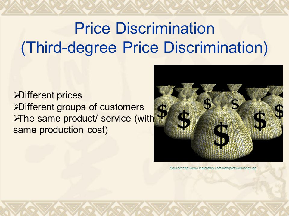 Price Discrimination (Third-degree Price Discrimination)  Different prices  Different groups of customers  The same product/ service (with same production cost) Source: http://www.matchstick.com/matt/port/ww/money.jpg