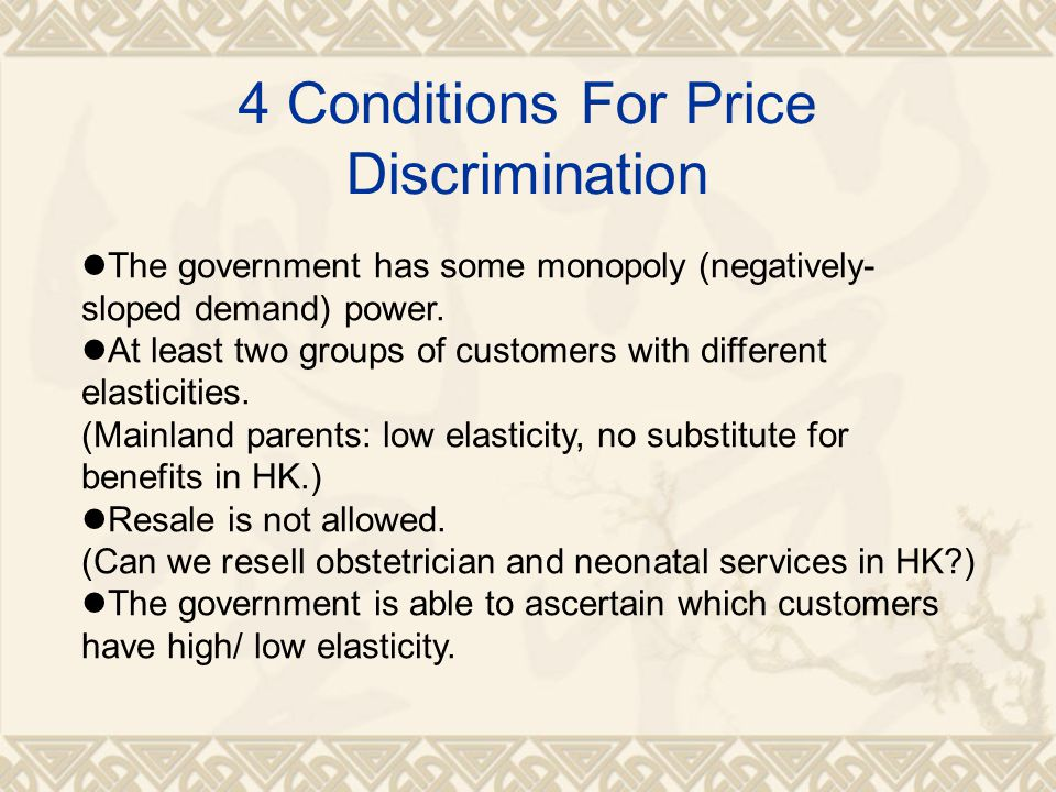 4 Conditions For Price Discrimination The government has some monopoly (negatively- sloped demand) power.