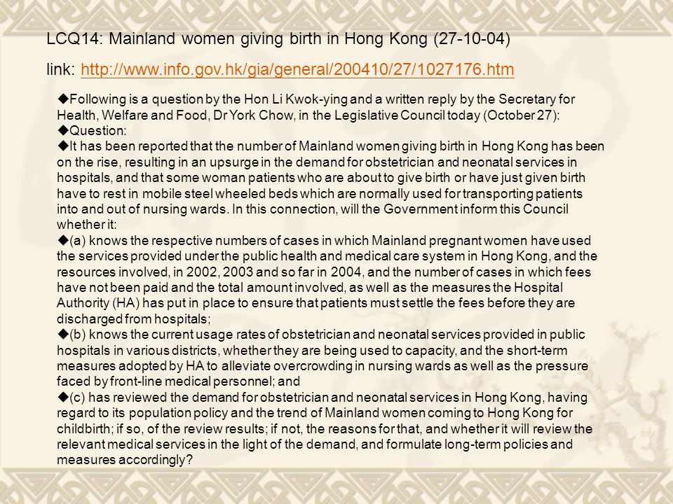 LCQ14: Mainland women giving birth in Hong Kong (27-10-04) link: http://www.info.gov.hk/gia/general/200410/27/1027176.htmhttp://www.info.gov.hk/gia/general/200410/27/1027176.htm  Following is a question by the Hon Li Kwok-ying and a written reply by the Secretary for Health, Welfare and Food, Dr York Chow, in the Legislative Council today (October 27):  Question:  It has been reported that the number of Mainland women giving birth in Hong Kong has been on the rise, resulting in an upsurge in the demand for obstetrician and neonatal services in hospitals, and that some woman patients who are about to give birth or have just given birth have to rest in mobile steel wheeled beds which are normally used for transporting patients into and out of nursing wards.