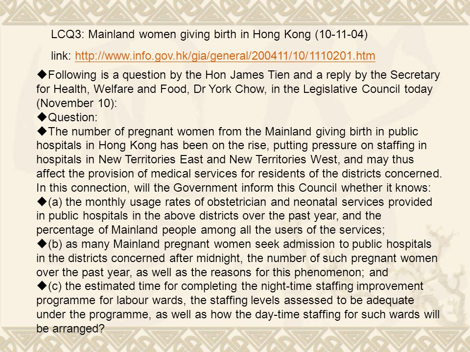 LCQ3: Mainland women giving birth in Hong Kong (10-11-04) link: http://www.info.gov.hk/gia/general/200411/10/1110201.htmhttp://www.info.gov.hk/gia/general/200411/10/1110201.htm  Following is a question by the Hon James Tien and a reply by the Secretary for Health, Welfare and Food, Dr York Chow, in the Legislative Council today (November 10):  Question:  The number of pregnant women from the Mainland giving birth in public hospitals in Hong Kong has been on the rise, putting pressure on staffing in hospitals in New Territories East and New Territories West, and may thus affect the provision of medical services for residents of the districts concerned.