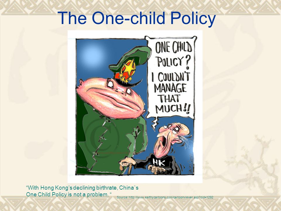 The One-child Policy Source: http://www.earthycartoons.com/cartoonviewer.asp?cid=1292 With Hong Kong's declining birthrate, China`s One Child Policy is not a problem.