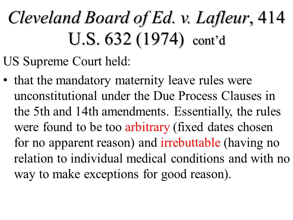 Cleveland Board of Ed. v. Lafleur, 414 U.S. 632 (1974) cont'd US Supreme Court held: that the mandatory maternity leave rules were unconstitutional un