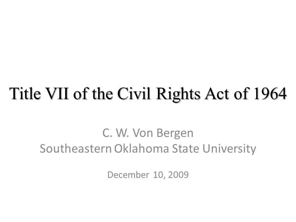 Title VII of the Civil Rights Act of 1964 C. W. Von Bergen Southeastern Oklahoma State University December 10, 2009