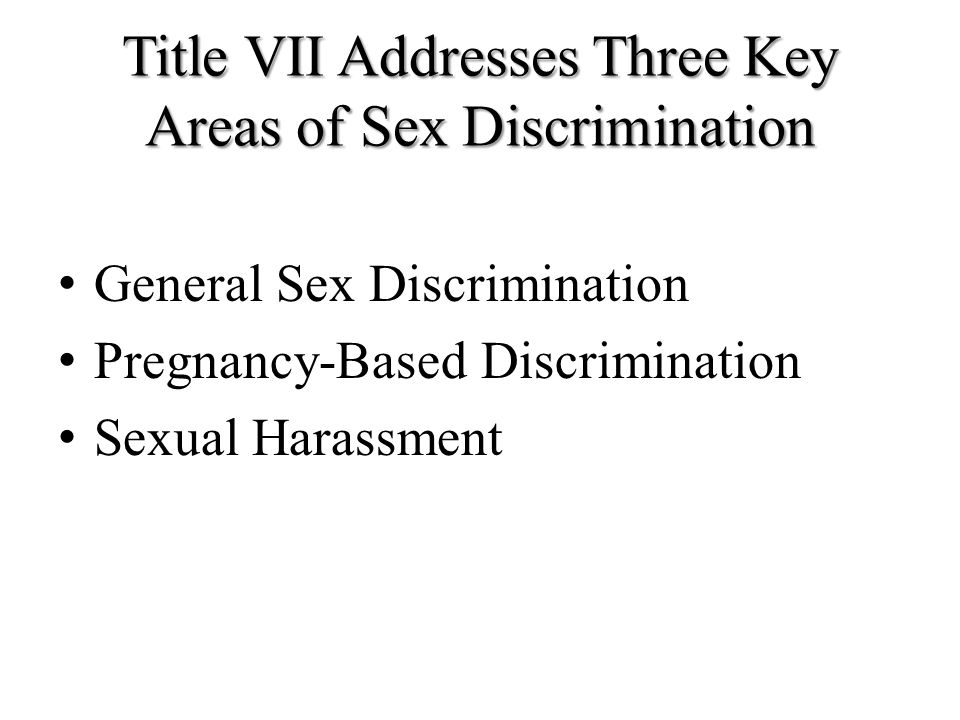 Title VII Addresses Three Key Areas of Sex Discrimination General Sex Discrimination Pregnancy-Based Discrimination Sexual Harassment