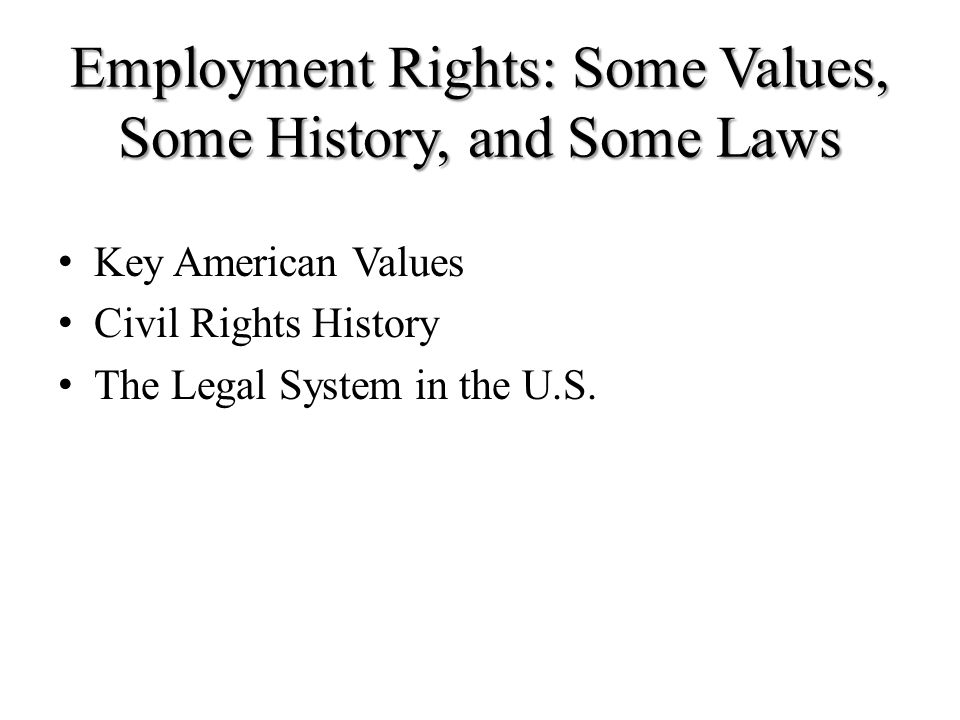 Employment Rights: Some Values, Some History, and Some Laws Key American Values Civil Rights History The Legal System in the U.S.