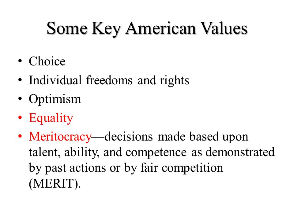 Some Key American Values Choice Individual freedoms and rights Optimism Equality Meritocracy—decisions made based upon talent, ability, and competence