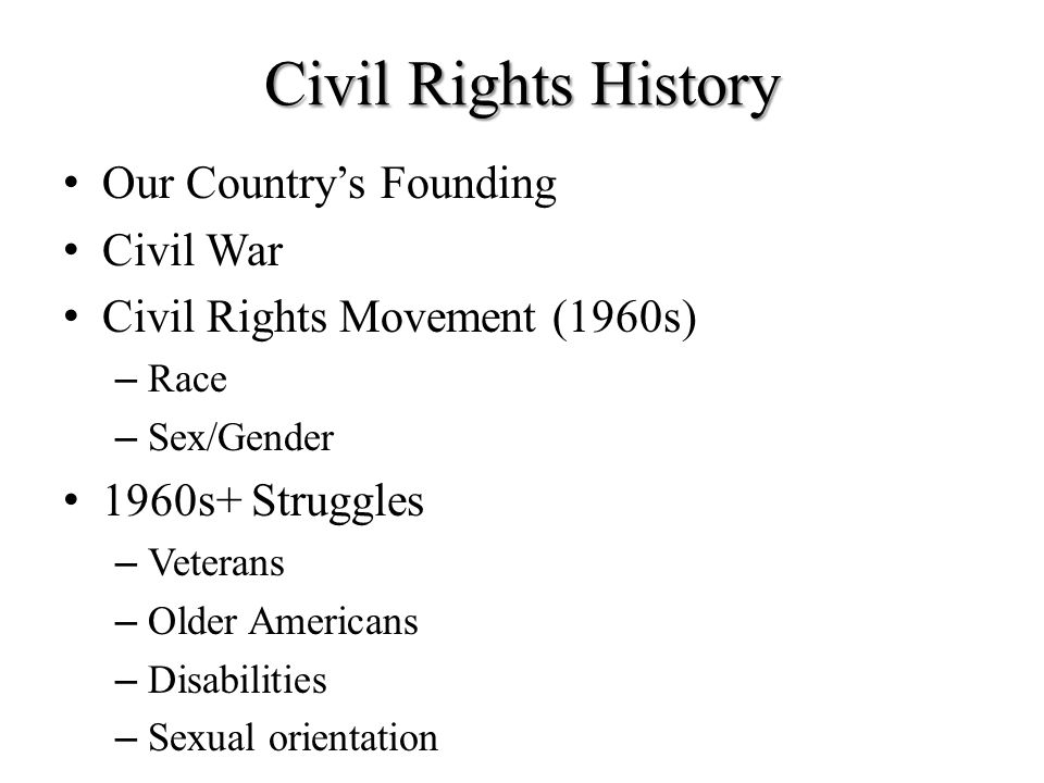 Civil Rights History Our Country's Founding Civil War Civil Rights Movement (1960s) – Race – Sex/Gender 1960s+ Struggles – Veterans – Older Americans