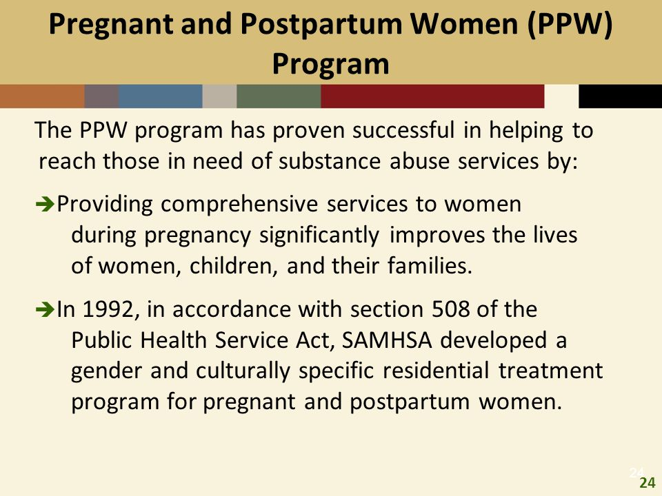 24 Pregnant and Postpartum Women (PPW) Program The PPW program has proven successful in helping to reach those in need of substance abuse services by:
