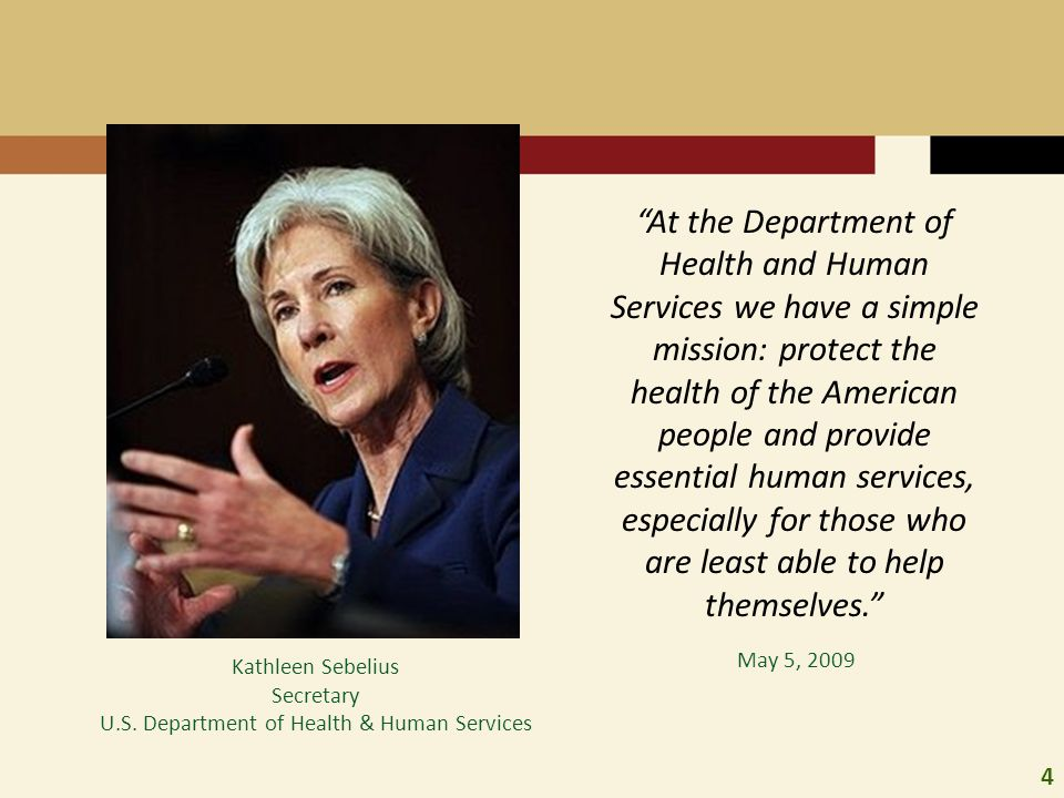 """4 Kathleen Sebelius Secretary U.S. Department of Health & Human Services """"At the Department of Health and Human Services we have a simple mission: pro"""