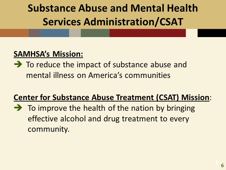 6 66 Substance Abuse and Mental Health Services Administration/CSAT Center for Substance Abuse Treatment (CSAT) Mission:  To improve the health of th