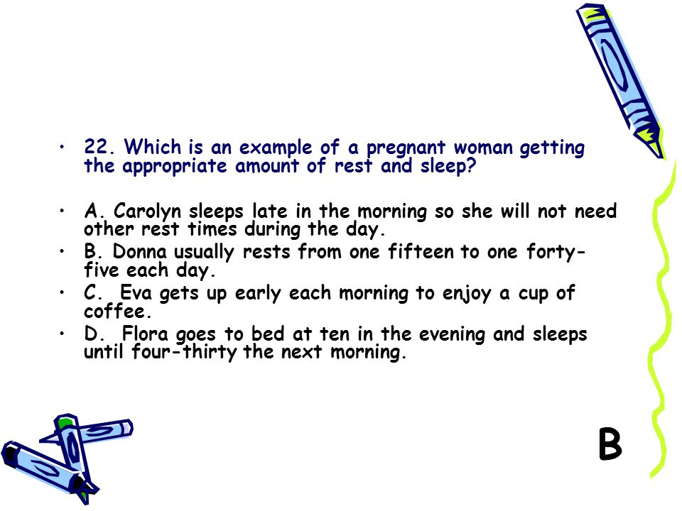 22. Which is an example of a pregnant woman getting the appropriate amount of rest and sleep? A. Carolyn sleeps late in the morning so she will not ne