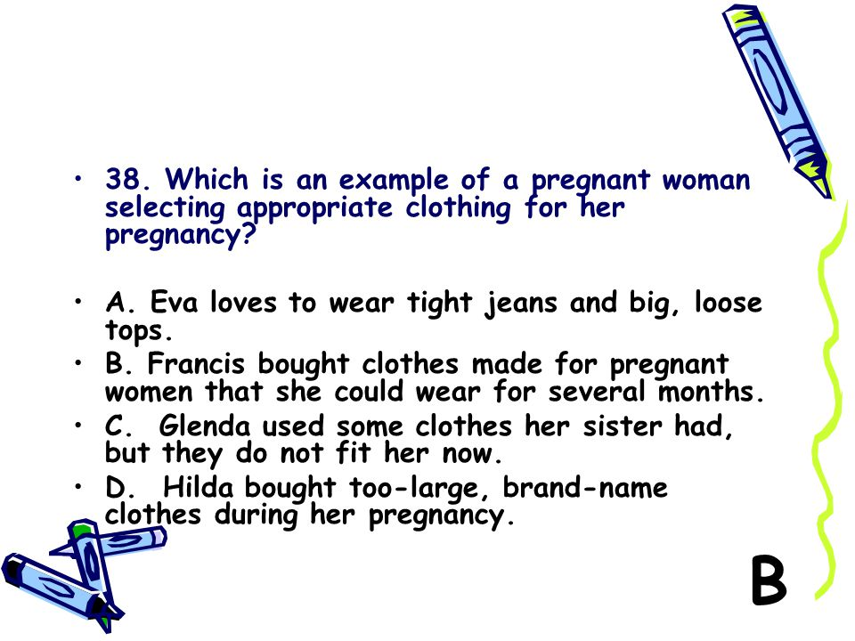 38. Which is an example of a pregnant woman selecting appropriate clothing for her pregnancy? A. Eva loves to wear tight jeans and big, loose tops. B.
