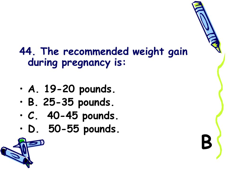 44. The recommended weight gain during pregnancy is: A. 19-20 pounds. B. 25-35 pounds. C. 40-45 pounds. D. 50-55 pounds. B