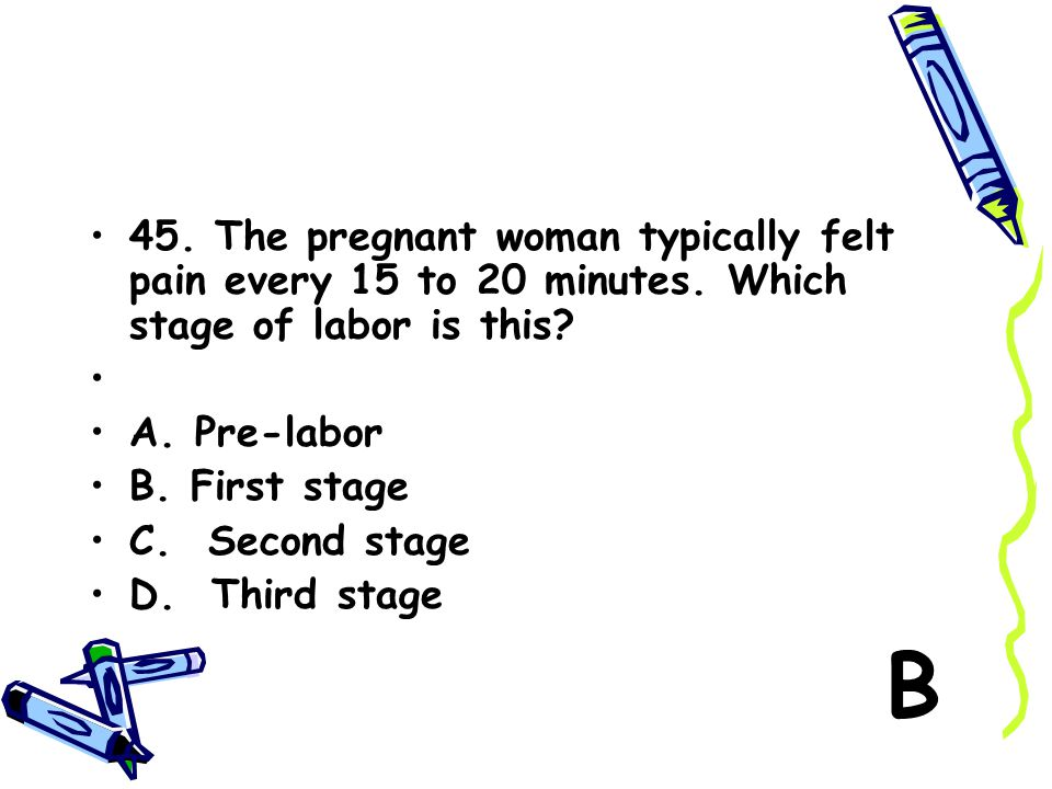 45. The pregnant woman typically felt pain every 15 to 20 minutes. Which stage of labor is this? A. Pre-labor B. First stage C. Second stage D. Third