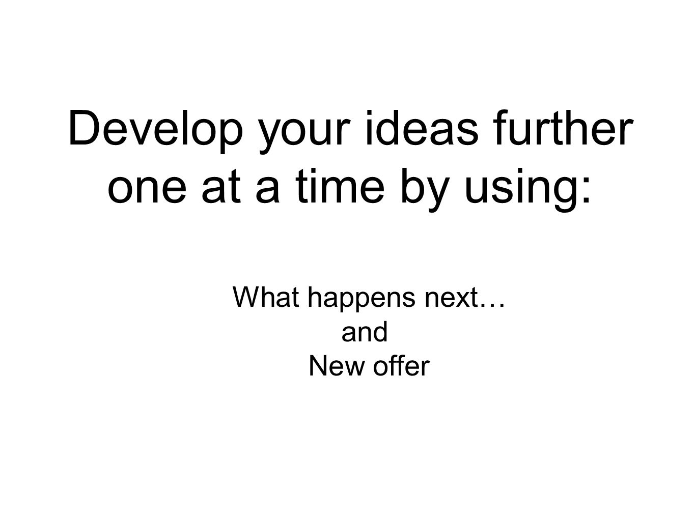 Develop your ideas further one at a time by using: What happens next… and New offer