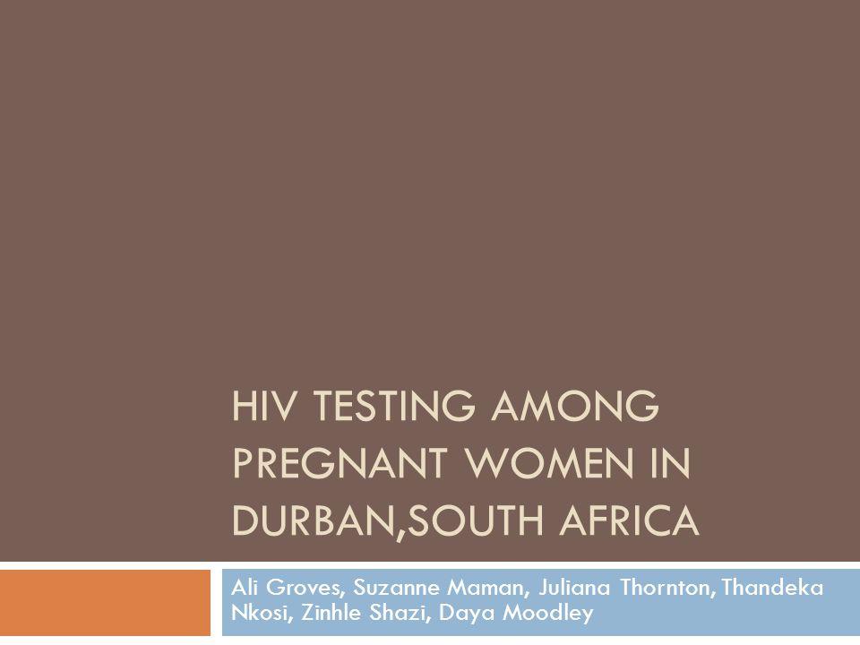 HIV TESTING AMONG PREGNANT WOMEN IN DURBAN,SOUTH AFRICA Ali Groves, Suzanne Maman, Juliana Thornton, Thandeka Nkosi, Zinhle Shazi, Daya Moodley