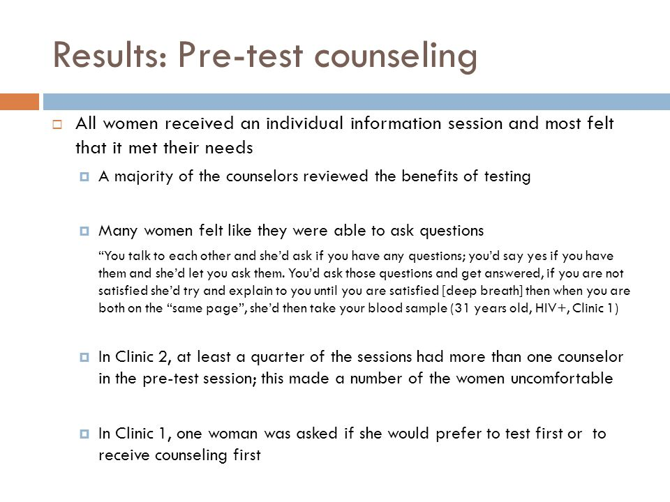 Results: Pre-test counseling  All women received an individual information session and most felt that it met their needs  A majority of the counselors reviewed the benefits of testing  Many women felt like they were able to ask questions You talk to each other and she'd ask if you have any questions; you'd say yes if you have them and she'd let you ask them.