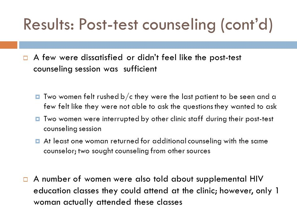 Results: Post-test counseling (cont'd)  A few were dissatisfied or didn't feel like the post-test counseling session was sufficient  Two women felt rushed b/c they were the last patient to be seen and a few felt like they were not able to ask the questions they wanted to ask  Two women were interrupted by other clinic staff during their post-test counseling session  At least one woman returned for additional counseling with the same counselor; two sought counseling from other sources  A number of women were also told about supplemental HIV education classes they could attend at the clinic; however, only 1 woman actually attended these classes