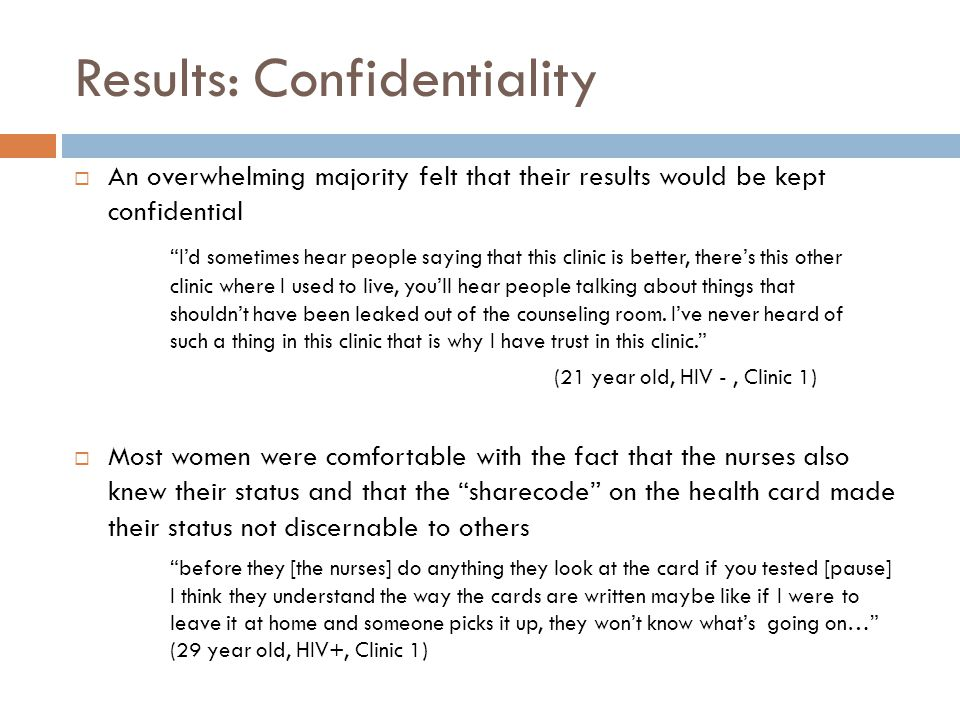Results: Confidentiality  An overwhelming majority felt that their results would be kept confidential I'd sometimes hear people saying that this clinic is better, there's this other clinic where I used to live, you'll hear people talking about things that shouldn't have been leaked out of the counseling room.