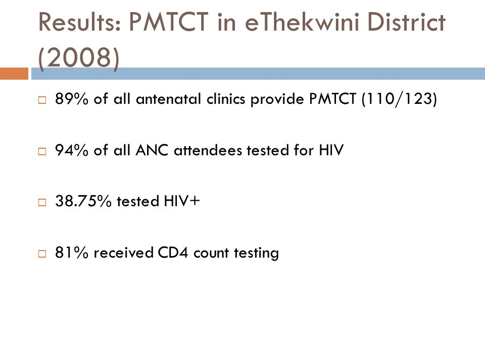 Results: PMTCT in eThekwini District (2008)  89% of all antenatal clinics provide PMTCT (110/123)  94% of all ANC attendees tested for HIV  38.75% tested HIV+  81% received CD4 count testing