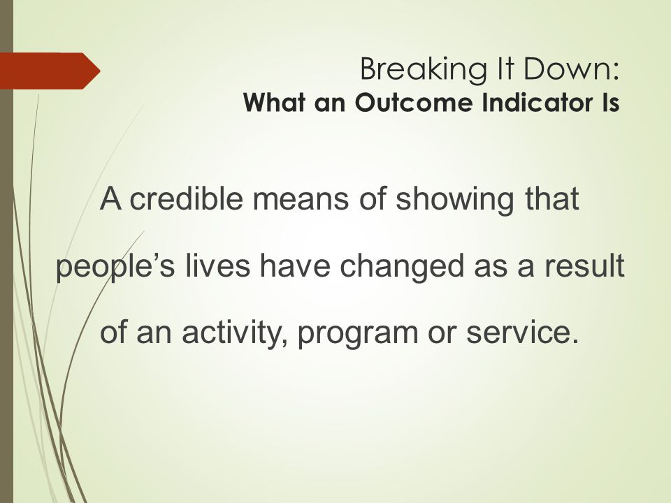5/3/2015 13 Breaking It Down: Step 2: Build Outcome Indicators/Measurable Objectives around Needs