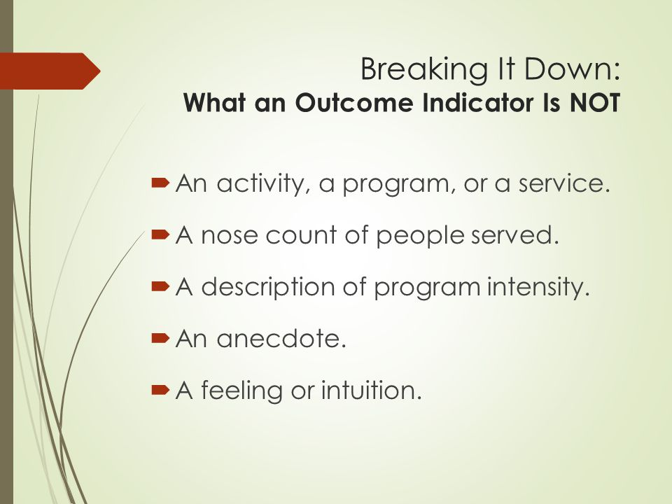 Breaking It Down: What an Outcome Indicator Is A credible means of showing that people's lives have changed as a result of an activity, program or service.