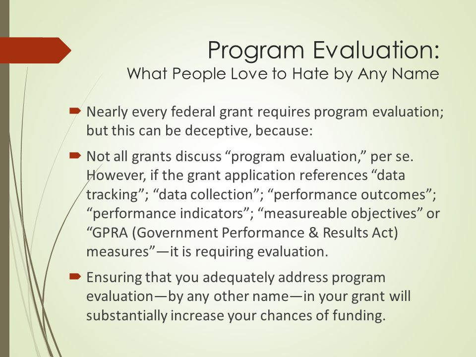 Program Evaluation: What People Love to Hate by Any Name  Nearly every federal grant requires program evaluation; but this can be deceptive, because:  Not all grants discuss program evaluation, per se.