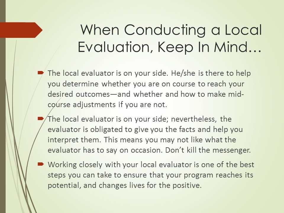 When Conducting a Local Evaluation, Keep In Mind…  The local evaluator is on your side.
