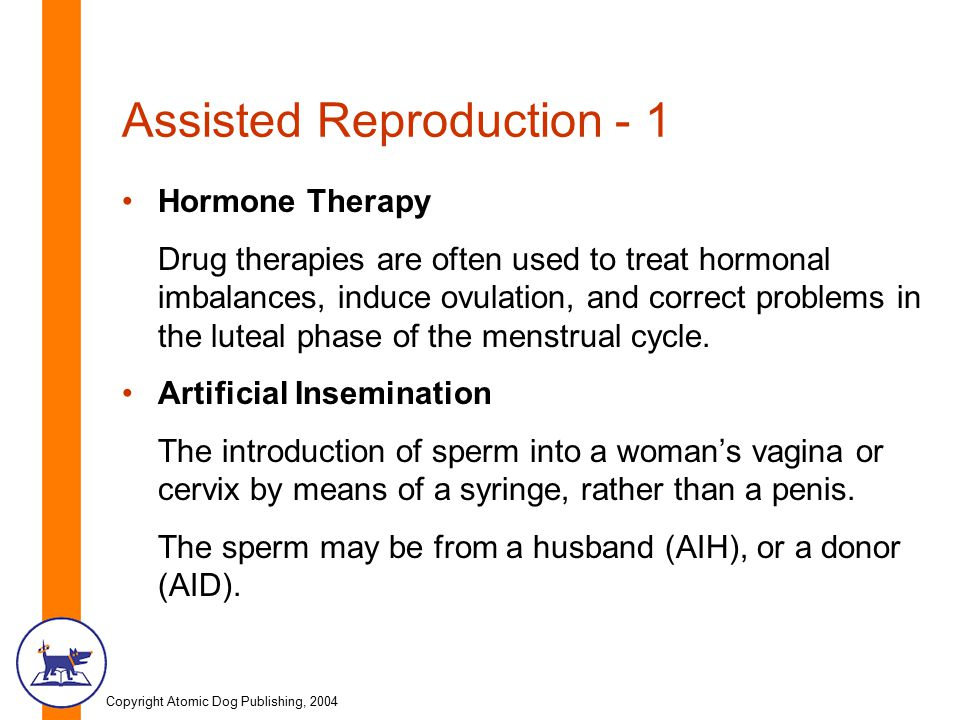 Copyright Atomic Dog Publishing, 2004 Assisted Reproduction - 1 Hormone Therapy Drug therapies are often used to treat hormonal imbalances, induce ovulation, and correct problems in the luteal phase of the menstrual cycle.