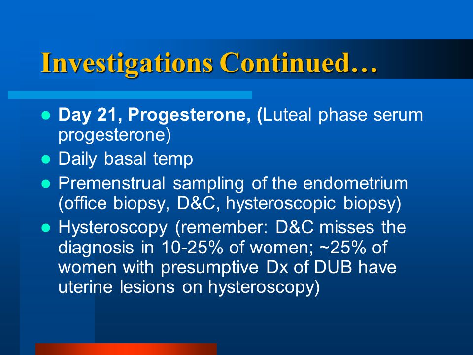 Investigations Continued… Day 21, Progesterone, (Luteal phase serum progesterone) Daily basal temp Premenstrual sampling of the endometrium (office bi