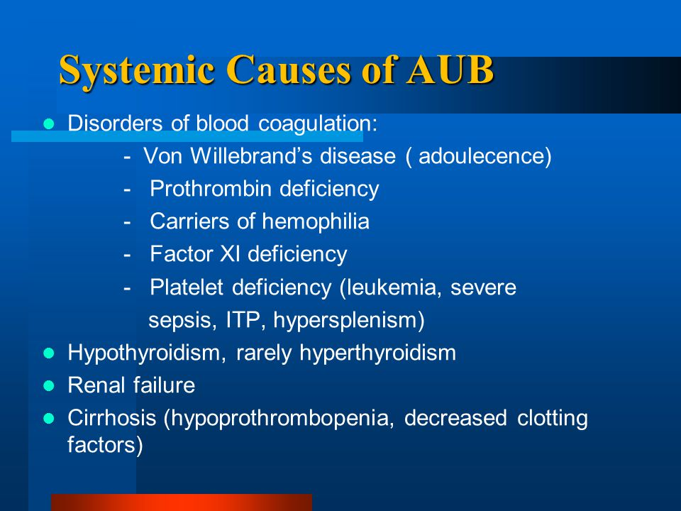 Systemic Causes of AUB Disorders of blood coagulation: - Von Willebrand's disease ( adoulecence) - Prothrombin deficiency - Carriers of hemophilia - F