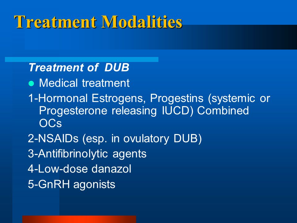 Treatment Modalities Treatment of DUB Medical treatment 1-Hormonal Estrogens, Progestins (systemic or Progesterone releasing IUCD) Combined OCs 2-NSAI