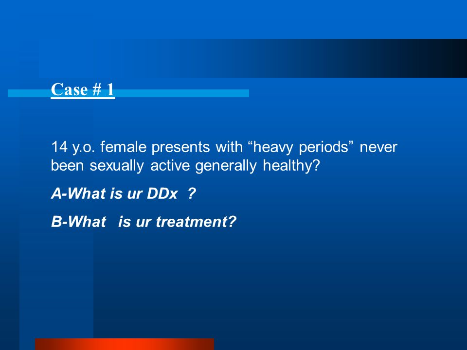 "Case # 1 14 y.o. female presents with ""heavy periods"" never been sexually active generally healthy? A-What is ur DDx ? B-What is ur treatment?"