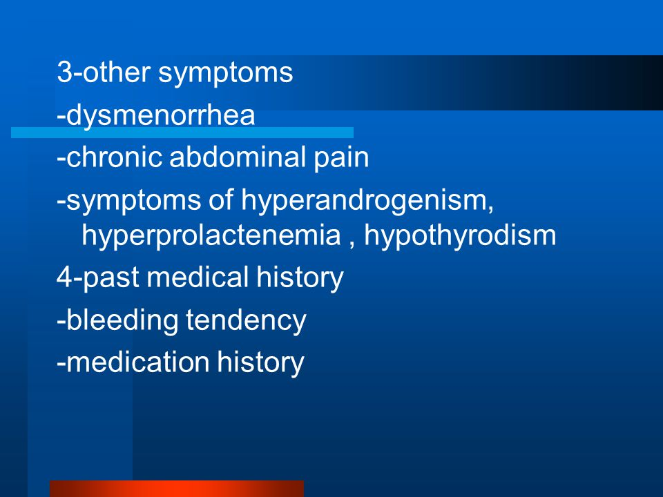 3-other symptoms -dysmenorrhea -chronic abdominal pain -symptoms of hyperandrogenism, hyperprolactenemia, hypothyrodism 4-past medical history -bleeding tendency -medication history