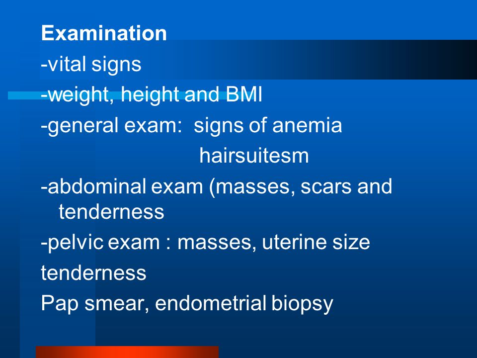 Examination -vital signs -weight, height and BMI -general exam: signs of anemia hairsuitesm -abdominal exam (masses, scars and tenderness -pelvic exam