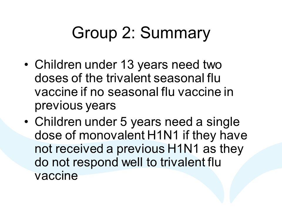 Group 2: Summary Children under 13 years need two doses of the trivalent seasonal flu vaccine if no seasonal flu vaccine in previous years Children under 5 years need a single dose of monovalent H1N1 if they have not received a previous H1N1 as they do not respond well to trivalent flu vaccine