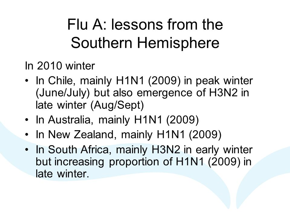 Flu A: lessons from the Southern Hemisphere In 2010 winter In Chile, mainly H1N1 (2009) in peak winter (June/July) but also emergence of H3N2 in late winter (Aug/Sept) In Australia, mainly H1N1 (2009) In New Zealand, mainly H1N1 (2009) In South Africa, mainly H3N2 in early winter but increasing proportion of H1N1 (2009) in late winter.