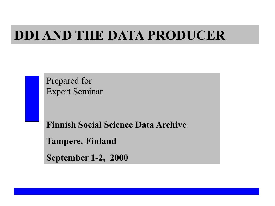 DDI AND THE DATA PRODUCER Prepared for Expert Seminar Finnish Social Science Data Archive Tampere, Finland September 1-2, 2000