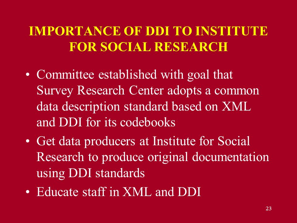 23 IMPORTANCE OF DDI TO INSTITUTE FOR SOCIAL RESEARCH Committee established with goal that Survey Research Center adopts a common data description standard based on XML and DDI for its codebooks Get data producers at Institute for Social Research to produce original documentation using DDI standards Educate staff in XML and DDI