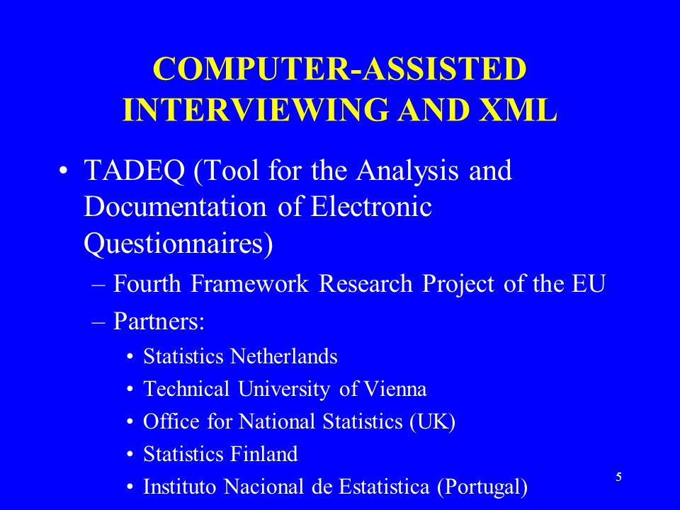 5 COMPUTER-ASSISTED INTERVIEWING AND XML TADEQ (Tool for the Analysis and Documentation of Electronic Questionnaires) –Fourth Framework Research Project of the EU –Partners: Statistics Netherlands Technical University of Vienna Office for National Statistics (UK) Statistics Finland Instituto Nacional de Estatistica (Portugal)