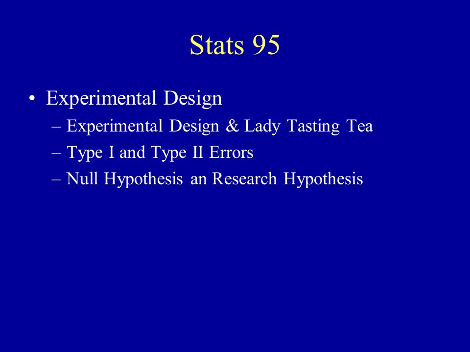 Stats 95 Experimental Design –Experimental Design & Lady Tasting Tea –Type I and Type II Errors –Null Hypothesis an Research Hypothesis