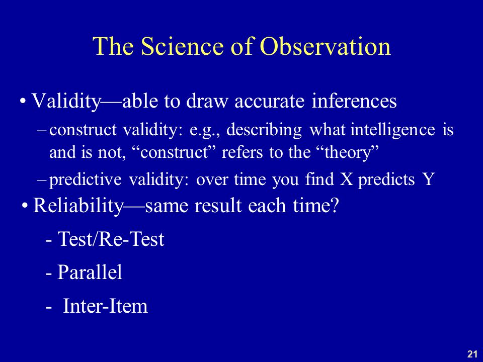 21 The Science of Observation Validity—able to draw accurate inferences –construct validity: e.g., describing what intelligence is and is not, construct refers to the theory –predictive validity: over time you find X predicts Y Reliability—same result each time.