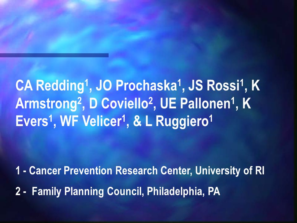 CA Redding 1, JO Prochaska 1, JS Rossi 1, K Armstrong 2, D Coviello 2, UE Pallonen 1, K Evers 1, WF Velicer 1, & L Ruggiero 1 1 - Cancer Prevention Re