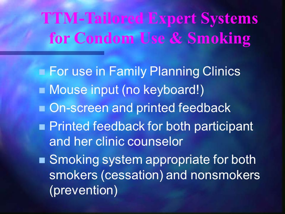 TTM-Tailored Expert Systems for Condom Use & Smoking n For use in Family Planning Clinics n Mouse input (no keyboard!) n On-screen and printed feedbac