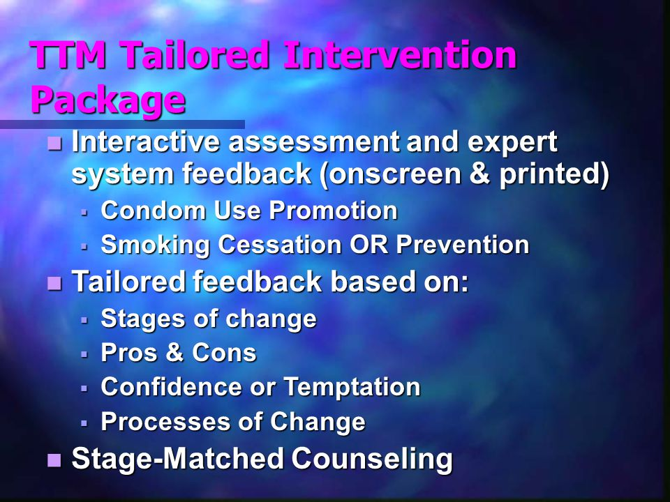 TTM Tailored Intervention Package Interactive assessment and expert system feedback (onscreen & printed) Interactive assessment and expert system feedback (onscreen & printed)  Condom Use Promotion  Smoking Cessation OR Prevention Tailored feedback based on: Tailored feedback based on:  Stages of change  Pros & Cons  Confidence or Temptation  Processes of Change Stage-Matched Counseling Stage-Matched Counseling