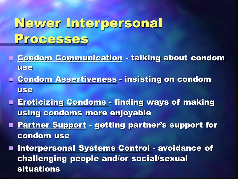 Newer Interpersonal Processes Condom Communication - talking about condom use Condom Communication - talking about condom use Condom Assertiveness - insisting on condom use Condom Assertiveness - insisting on condom use Eroticizing Condoms - finding ways of making using condoms more enjoyable Eroticizing Condoms - finding ways of making using condoms more enjoyable Partner Support - getting partner's support for condom use Partner Support - getting partner's support for condom use Interpersonal Systems Control - avoidance of challenging people and/or social/sexual situations Interpersonal Systems Control - avoidance of challenging people and/or social/sexual situations