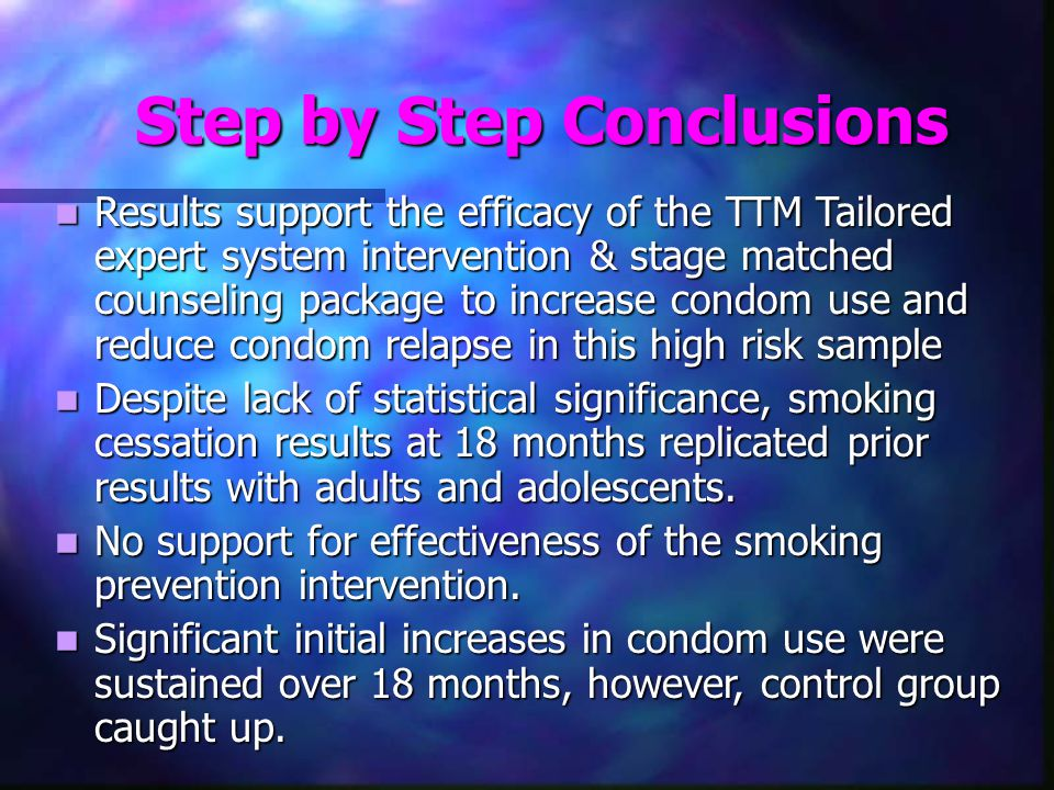 Step by Step Conclusions Results support the efficacy of the TTM Tailored expert system intervention & stage matched counseling package to increase condom use and reduce condom relapse in this high risk sample Results support the efficacy of the TTM Tailored expert system intervention & stage matched counseling package to increase condom use and reduce condom relapse in this high risk sample Despite lack of statistical significance, smoking cessation results at 18 months replicated prior results with adults and adolescents.